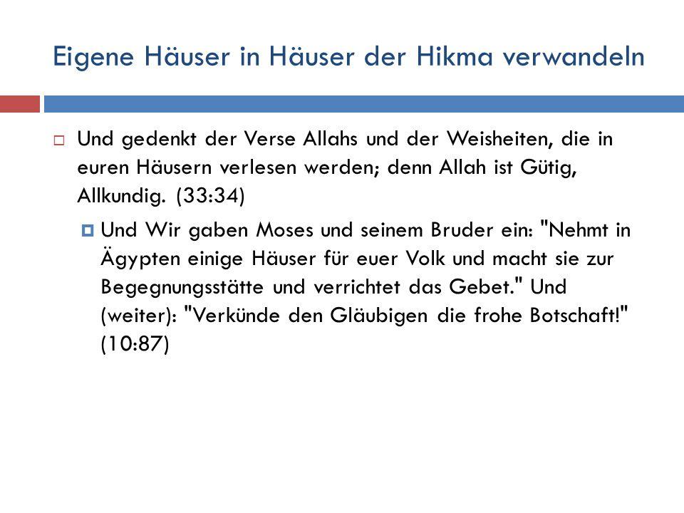 Eigene Häuser in Häuser der Hikma verwandeln  Und gedenkt der Verse Allahs und der Weisheiten, die in euren Häusern verlesen werden; denn Allah ist G