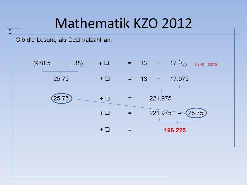 Mathematik KZO 2012 Gib die Lösung als Dezimalzahl an:  (978.5: 38) + ❑ =1317 3 / 40 25.75  1317.075  + ❑ = 221.97525.75 + ❑ = 221.97525.75 + ❑ =–
