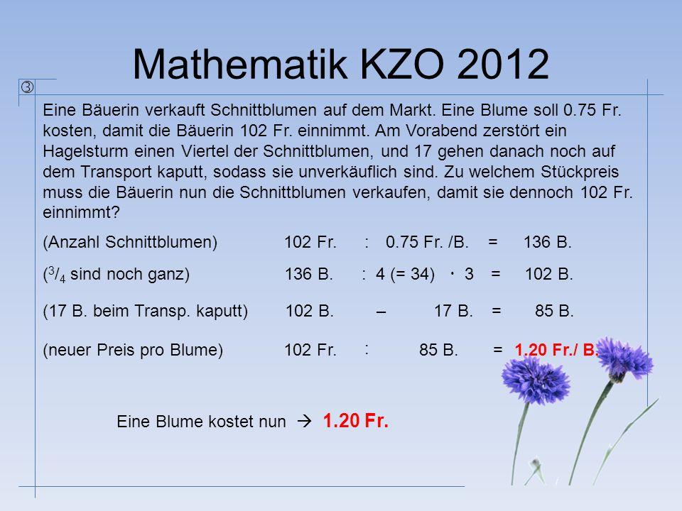 Mathematik KZO 2012 Eine Bäuerin verkauft Schnittblumen auf dem Markt. Eine Blume soll 0.75 Fr. kosten, damit die Bäuerin 102 Fr. einnimmt. Am Voraben