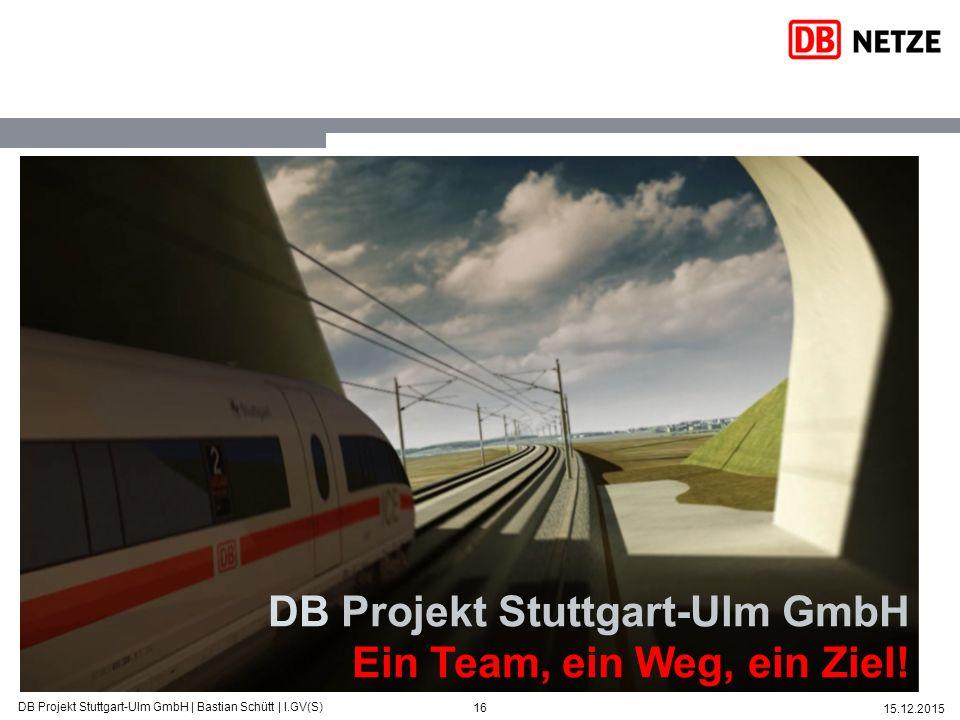 16 15.12.2015 DB Projekt Stuttgart-Ulm GmbH   Bastian Schütt   I.GV(S) DB Projekt Stuttgart-Ulm GmbH Ein Team, ein Weg, ein Ziel!
