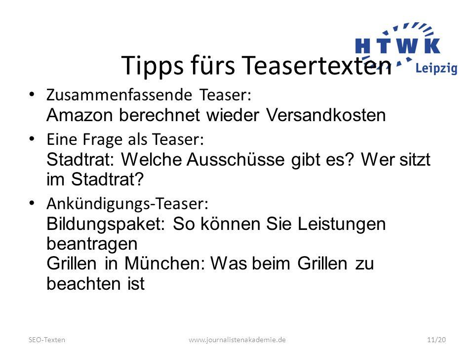 SEO-Textenwww.journalistenakademie.de11/20 Tipps fürs Teasertexten Zusammenfassende Teaser: Amazon berechnet wieder Versandkosten Eine Frage als Teaser: Stadtrat: Welche Ausschüsse gibt es.