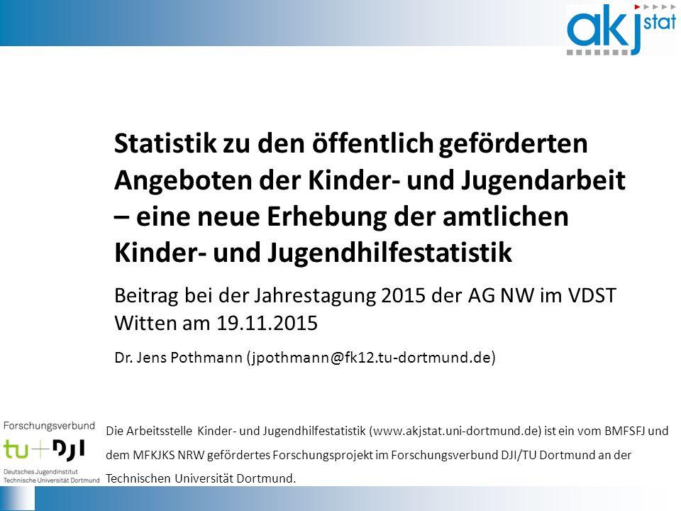 Statistik zu den öffentlich geförderten Angeboten der Kinder- und Jugendarbeit – eine neue Erhebung der amtlichen Kinder- und Jugendhilfestatistik Beitrag bei der Jahrestagung 2015 der AG NW im VDST Witten am 19.11.2015 Dr.
