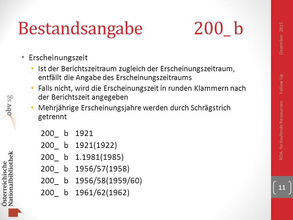 Bestandsangabe200_ b Erscheinungszeit Ist der Berichtszeitraum zugleich der Erscheinungszeitraum, entfällt die Angabe des Erscheinungszeitraums Falls nicht, wird die Erscheinungszeit in runden Klammern nach der Berichtszeit angegeben Mehrjährige Erscheinungsjahre werden durch Schrägstrich getrennt 200_b1921 200_b1921(1922) 200_b1.1981(1985) 200_b1956/57(1958) 200_b1956/58(1959/60) 200_b1961/62(1962) 11 RDA- fortlaufende Ressourcen Follow Up Dezember 2015
