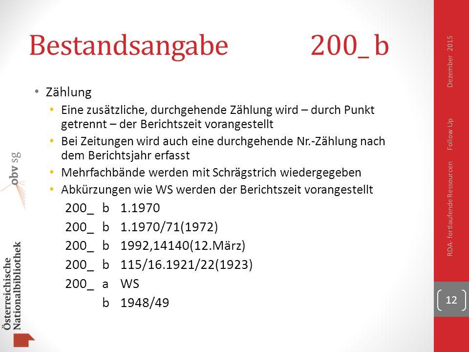 Bestandsangabe200_ b Zählung Eine zusätzliche, durchgehende Zählung wird – durch Punkt getrennt – der Berichtszeit vorangestellt Bei Zeitungen wird auch eine durchgehende Nr.-Zählung nach dem Berichtsjahr erfasst Mehrfachbände werden mit Schrägstrich wiedergegeben Abkürzungen wie WS werden der Berichtszeit vorangestellt 200_b1.1970 200_b1.1970/71(1972) 200_b1992,14140(12.März) 200_b115/16.1921/22(1923) 200_aWS b1948/49 12 RDA- fortlaufende Ressourcen Follow Up Dezember 2015