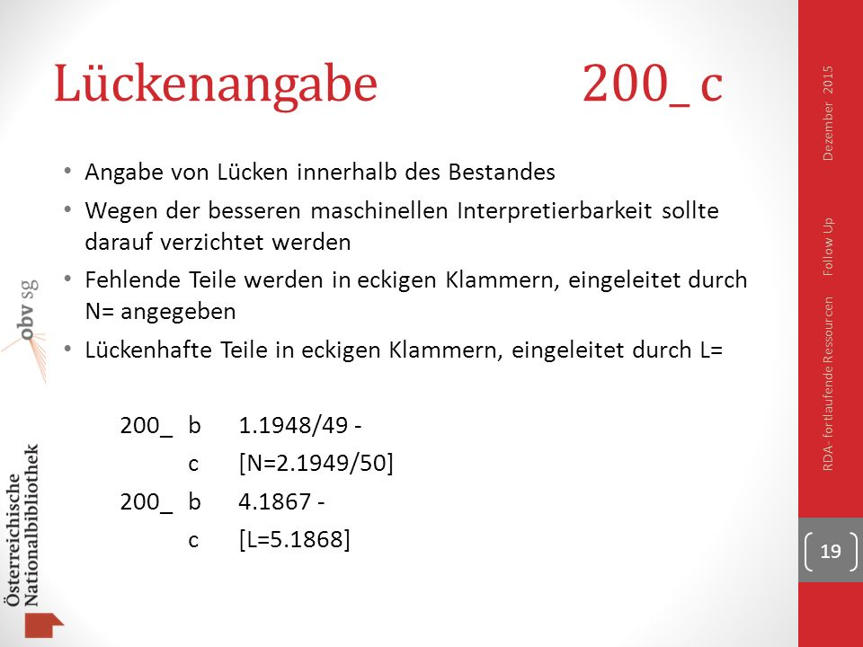 Lückenangabe 200_ c Angabe von Lücken innerhalb des Bestandes Wegen der besseren maschinellen Interpretierbarkeit sollte darauf verzichtet werden Fehlende Teile werden in eckigen Klammern, eingeleitet durch N= angegeben Lückenhafte Teile in eckigen Klammern, eingeleitet durch L= 200_b1.1948/49 - c[N=2.1949/50] 200_b4.1867 - c[L=5.1868] 19 RDA- fortlaufende Ressourcen Follow Up Dezember 2015
