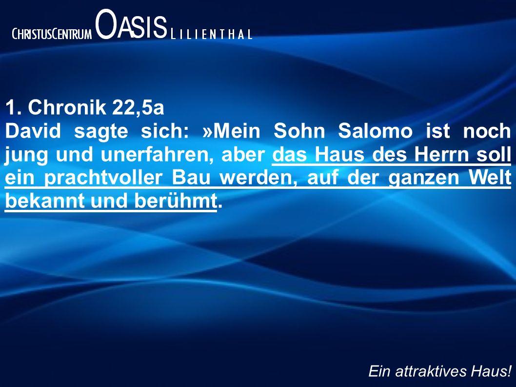 1. Chronik 22,5a David sagte sich: »Mein Sohn Salomo ist noch jung und unerfahren, aber das Haus des Herrn soll ein prachtvoller Bau werden, auf der g