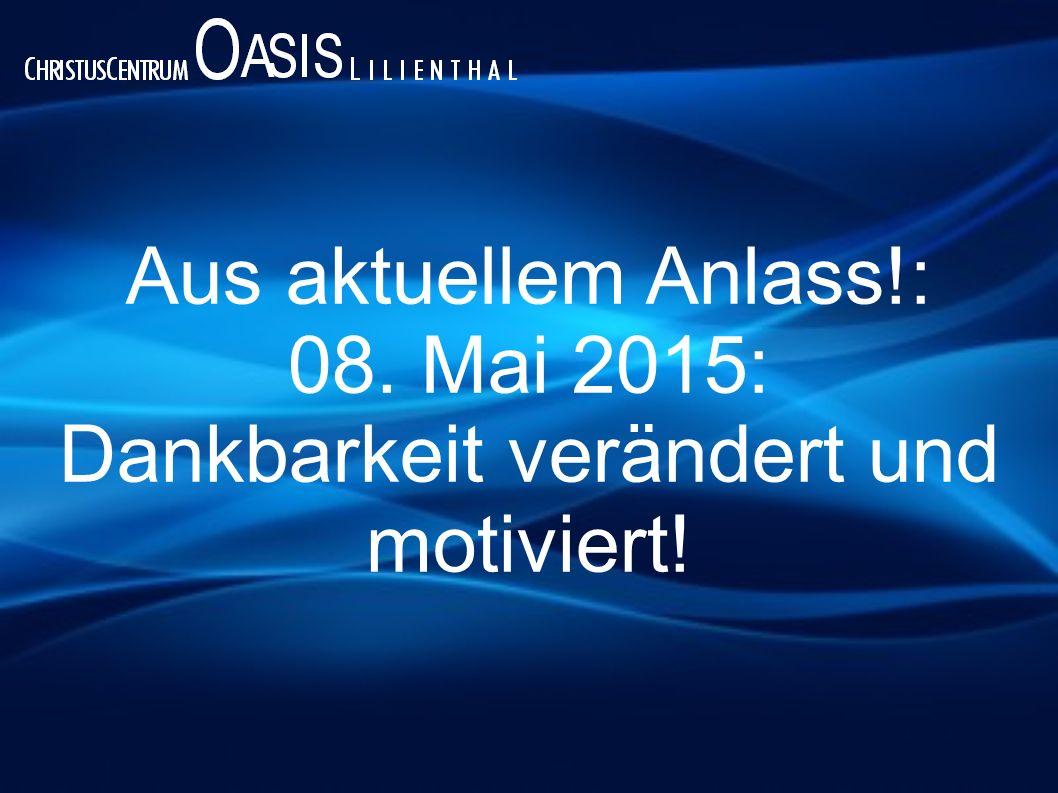Aus aktuellem Anlass!: 08. Mai 2015: Dankbarkeit verändert und motiviert!