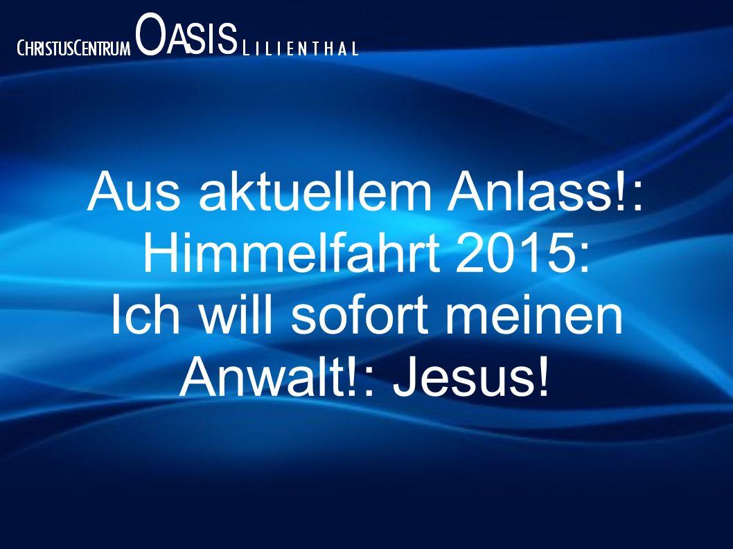 Aus aktuellem Anlass!: Himmelfahrt 2015: Ich will sofort meinen Anwalt!: Jesus!