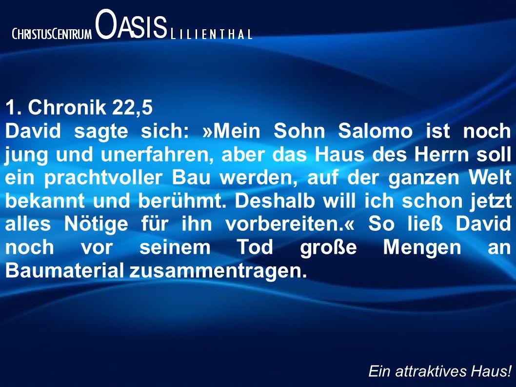 1. Chronik 22,5 David sagte sich: »Mein Sohn Salomo ist noch jung und unerfahren, aber das Haus des Herrn soll ein prachtvoller Bau werden, auf der ga