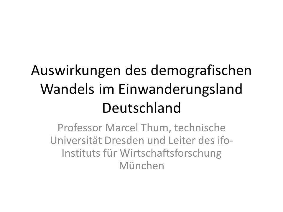 Auswirkungen des demografischen Wandels im Einwanderungsland Deutschland Professor Marcel Thum, technische Universität Dresden und Leiter des ifo- Ins