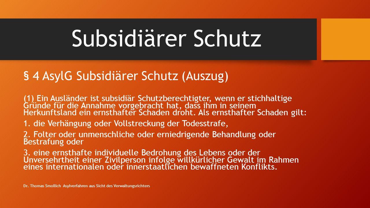 Subsidiärer Schutz § 4 AsylG Subsidiärer Schutz (Auszug) (1) Ein Ausländer ist subsidiär Schutzberechtigter, wenn er stichhaltige Gründe für die Annahme vorgebracht hat, dass ihm in seinem Herkunftsland ein ernsthafter Schaden droht.