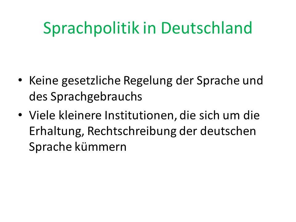 Sprachpolitik in Deutschland Keine gesetzliche Regelung der Sprache und des Sprachgebrauchs Viele kleinere Institutionen, die sich um die Erhaltung, R