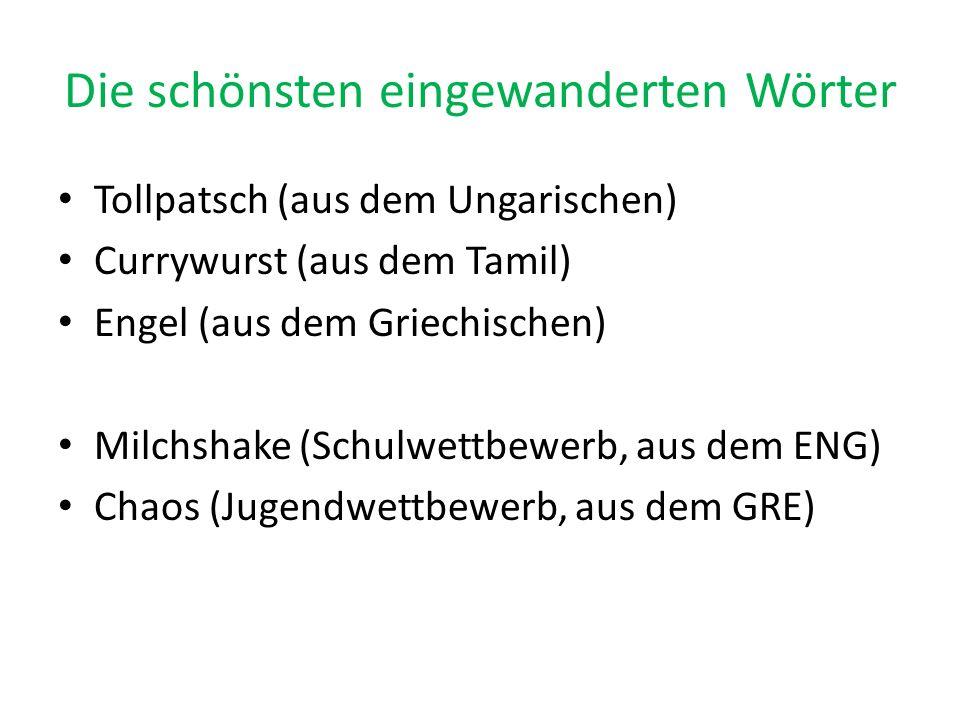 Die schönsten eingewanderten Wörter Tollpatsch (aus dem Ungarischen) Currywurst (aus dem Tamil) Engel (aus dem Griechischen) Milchshake (Schulwettbewe