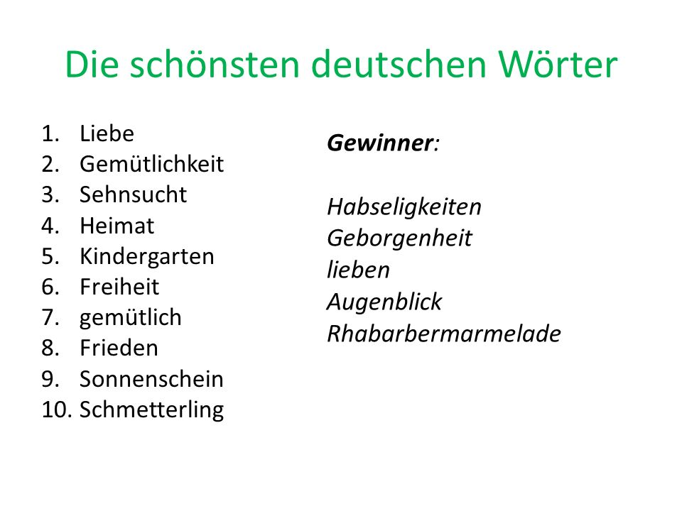 Die schönsten deutschen Wörter 1.Liebe 2.Gemütlichkeit 3.Sehnsucht 4.Heimat 5.Kindergarten 6.Freiheit 7.gemütlich 8.Frieden 9.Sonnenschein 10.Schmette