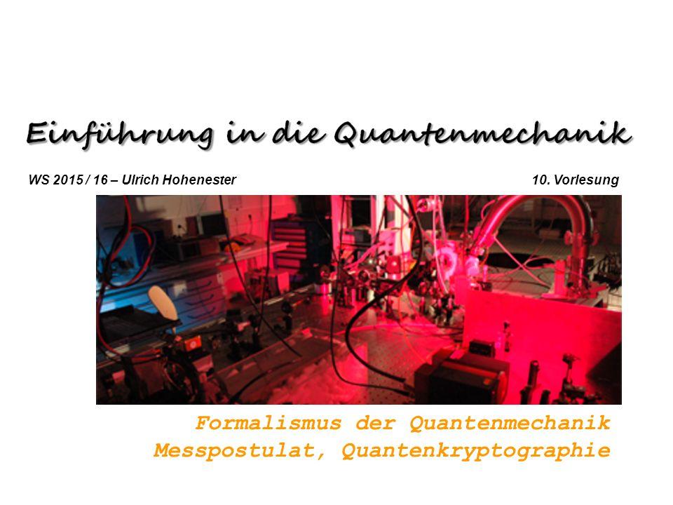Formalismus der Quantenmechanik Messpostulat, Quantenkryptographie WS 2015 / 16 – Ulrich Hohenester 10. Vorlesung