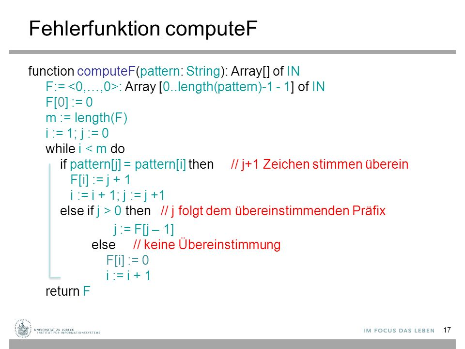 17 Fehlerfunktion computeF function computeF(pattern: String): Array[] of IN F:= : Array [0..length(pattern)-1 - 1] of IN F[0] := 0 m := length(F) i := 1; j := 0 while i 0 then // j folgt dem übereinstimmenden Präfix j := F[j – 1] else // keine Übereinstimmung F[i] := 0 i := i + 1 return F