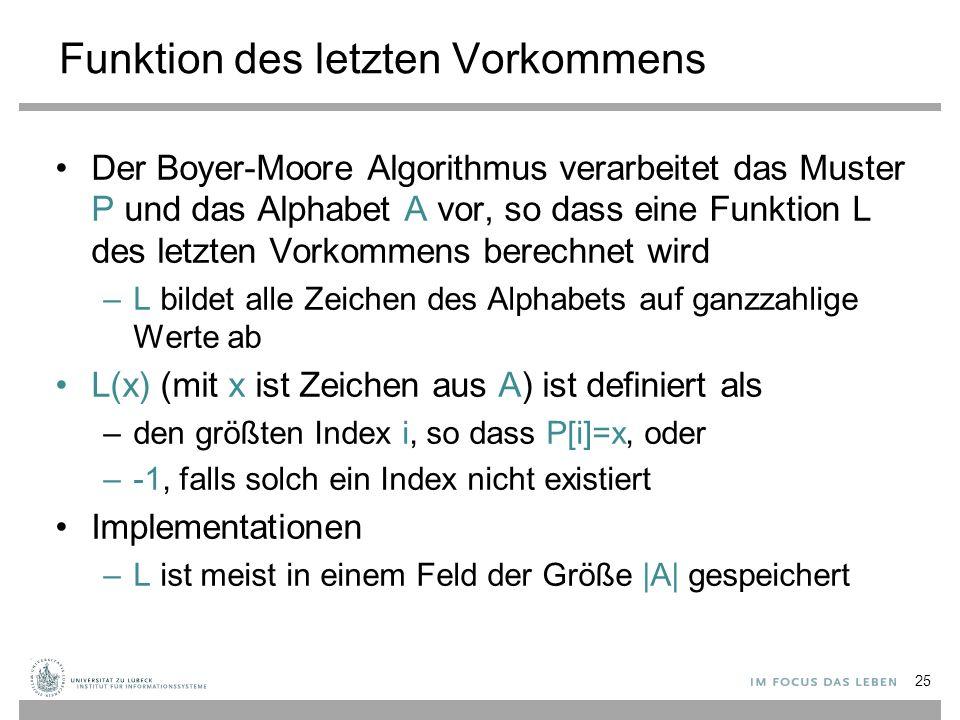 Funktion des letzten Vorkommens Der Boyer-Moore Algorithmus verarbeitet das Muster P und das Alphabet A vor, so dass eine Funktion L des letzten Vorkommens berechnet wird –L bildet alle Zeichen des Alphabets auf ganzzahlige Werte ab L(x) (mit x ist Zeichen aus A) ist definiert als –den größten Index i, so dass P[i]=x, oder –-1, falls solch ein Index nicht existiert Implementationen –L ist meist in einem Feld der Größe |A| gespeichert 25