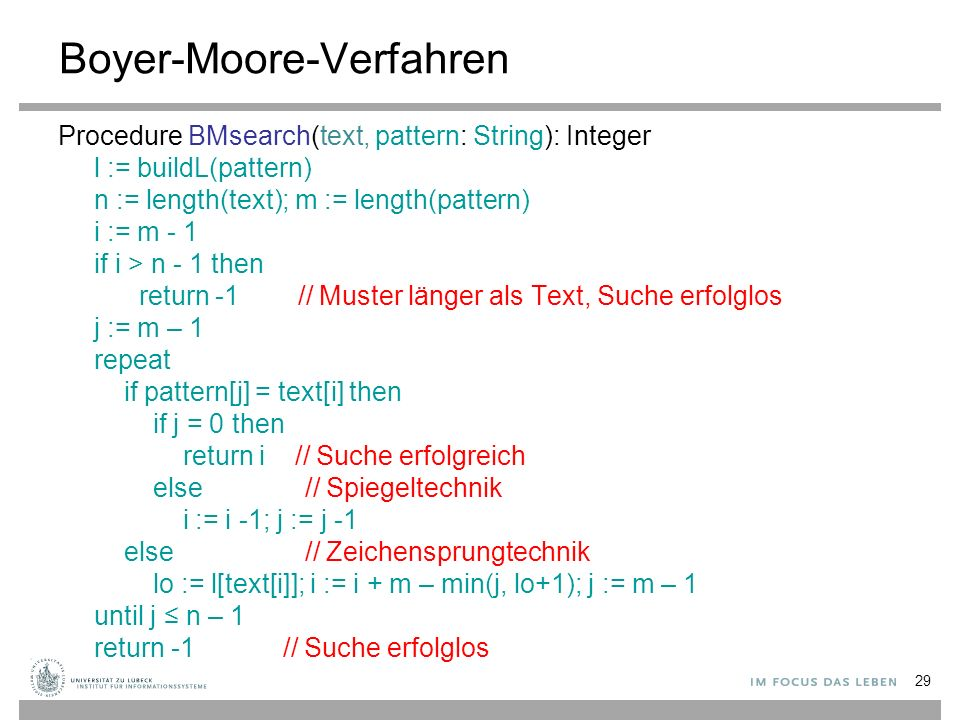 29 Boyer-Moore-Verfahren Procedure BMsearch(text, pattern: String): Integer l := buildL(pattern) n := length(text); m := length(pattern) i := m - 1 if i > n - 1 then return -1 // Muster länger als Text, Suche erfolglos j := m – 1 repeat if pattern[j] = text[i] then if j = 0 then return i // Suche erfolgreich else // Spiegeltechnik i := i -1; j := j -1 else // Zeichensprungtechnik lo := l[text[i]]; i := i + m – min(j, lo+1); j := m – 1 until j ≤ n – 1 return -1 // Suche erfolglos