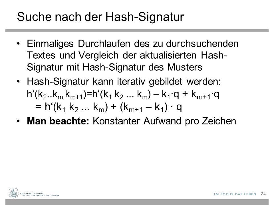 Suche nach der Hash-Signatur Einmaliges Durchlaufen des zu durchsuchenden Textes und Vergleich der aktualisierten Hash- Signatur mit Hash-Signatur des Musters Hash-Signatur kann iterativ gebildet werden: h'(k 2..k m k m+1 )=h'(k 1 k 2...