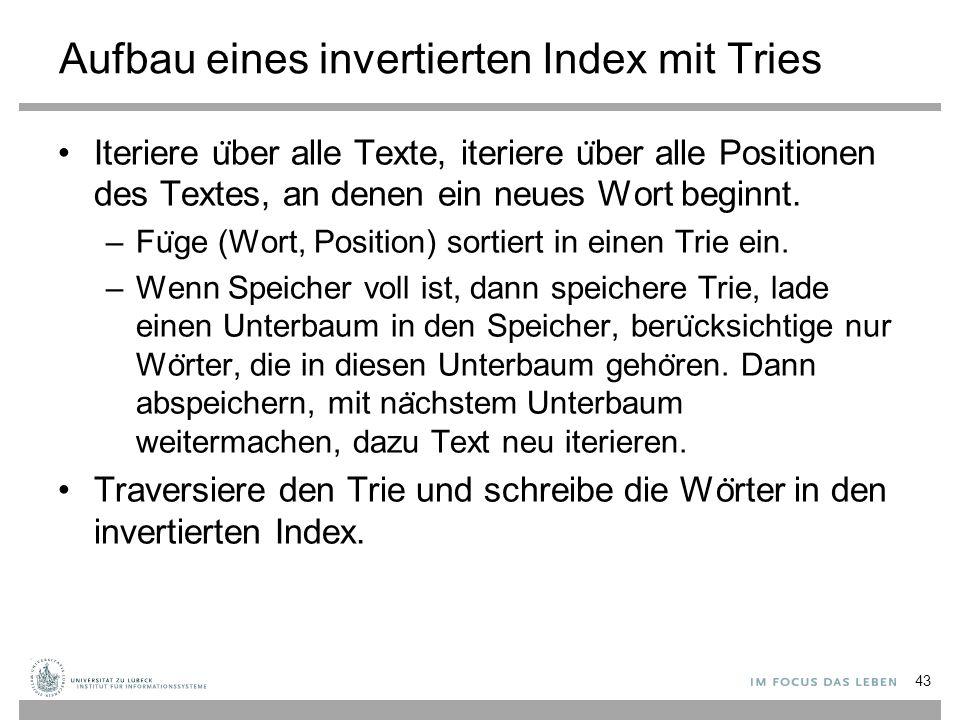 Aufbau eines invertierten Index mit Tries Iteriere u ̈ ber alle Texte, iteriere u ̈ ber alle Positionen des Textes, an denen ein neues Wort beginnt.