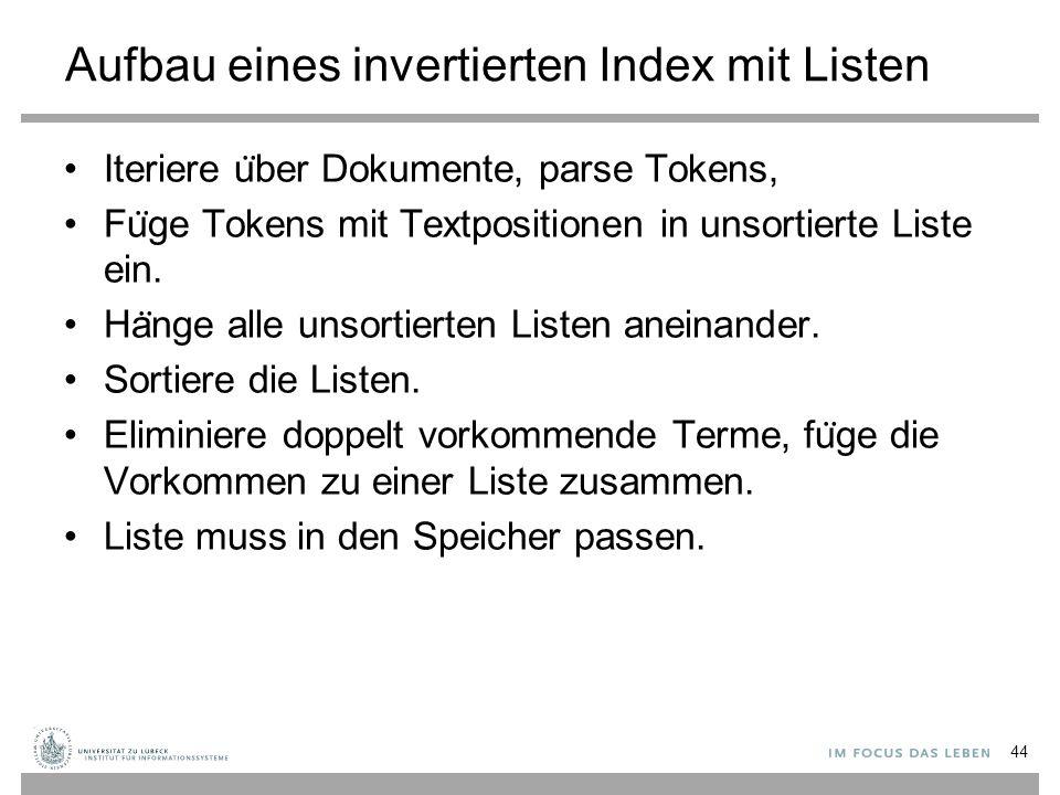 Aufbau eines invertierten Index mit Listen Iteriere u ̈ ber Dokumente, parse Tokens, Fu ̈ ge Tokens mit Textpositionen in unsortierte Liste ein.