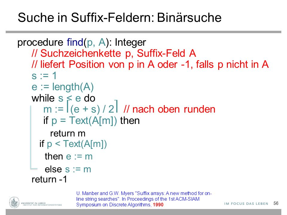 Suche in Suffix-Feldern: Binärsuche procedure find(p, A): Integer // Suchzeichenkette p, Suffix-Feld A // liefert Position von p in A oder -1, falls p nicht in A s := 1 e := length(A) while s < e do m := (e + s) / 2 // nach oben runden if p = Text(A[m]) then return m if p < Text(A[m]) then e := m else s := m return U.