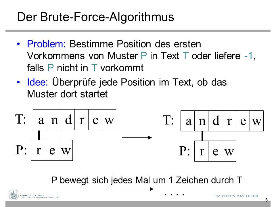 7 Brute-Force-Suche function BFsearch(text, pattern: String): Integer n := length(text); m := length(pattern) for i from 0 to (n-m) do j := 0 while j<m and text[i+j] = pattern[j] do // passende Teilkette j := j +1 if j = m then return i // erfolgreiche Suche return -1 // erfolglose Suche Datentyp String entspricht Array [0..length-1] of Character Character umfasse hier 128 Zeichen (ASCII)