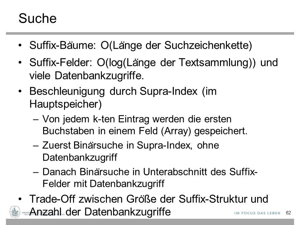 Suche Suffix-Ba ̈ ume: O(La ̈ nge der Suchzeichenkette) Suffix-Felder: O(log(La ̈ nge der Textsammlung)) und viele Datenbankzugriffe.