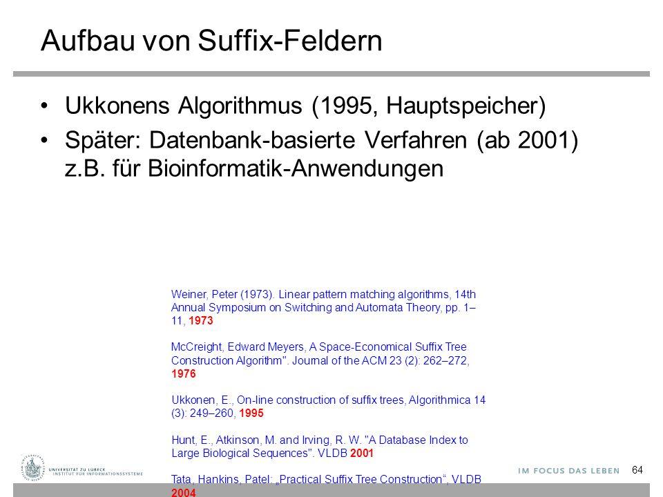 Aufbau von Suffix-Feldern Ukkonens Algorithmus (1995, Hauptspeicher) Später: Datenbank-basierte Verfahren (ab 2001) z.B.