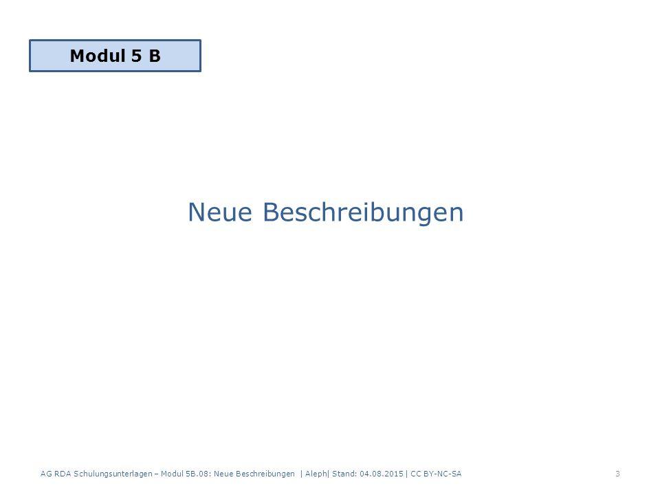 Neue Beschreibungen AG RDA Schulungsunterlagen – Modul 5B.08: Neue Beschreibungen | Aleph| Stand: 04.08.2015 | CC BY-NC-SA3 Modul 5 B