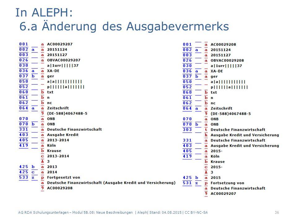 AG RDA Schulungsunterlagen – Modul 5B.08: Neue Beschreibungen | Aleph| Stand: 04.08.2015 | CC BY-NC-SA36 In ALEPH: 6.a Änderung des Ausgabevermerks