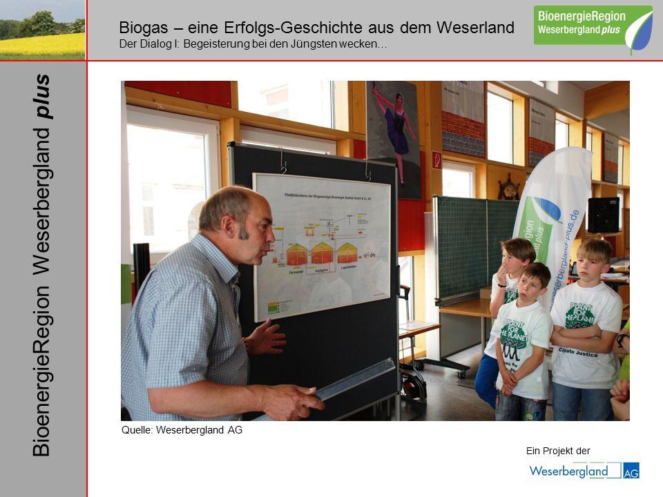 Biogas – eine Erfolgs-Geschichte aus dem Weserland Der Dialog I: Begeisterung bei den Jüngsten wecken… Ein Projekt der BioenergieRegion Weserbergland plus Quelle: Weserbergland AG
