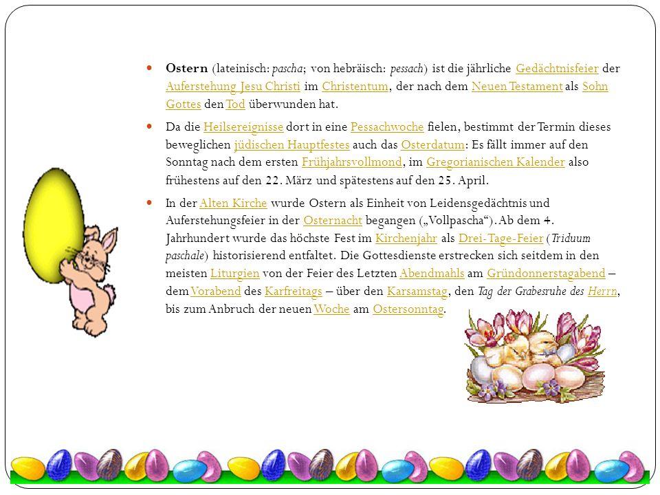 Ostern (lateinisch: pascha; von hebräisch: pessach) ist die jährliche Gedächtnisfeier der Auferstehung Jesu Christi im Christentum, der nach dem Neuen