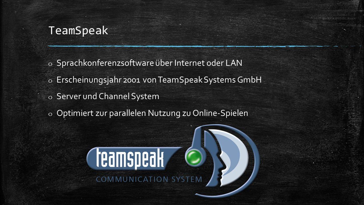 TeamSpeak o Sprachkonferenzsoftware über Internet oder LAN o Erscheinungsjahr 2001 von TeamSpeak Systems GmbH o Server und Channel System o Optimiert zur parallelen Nutzung zu Online-Spielen
