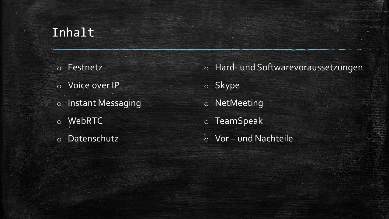 Inhalt o Festnetz o Voice over IP o Instant Messaging o WebRTC o Datenschutz o Hard- und Softwarevoraussetzungen o Skype o NetMeeting o TeamSpeak o Vor – und Nachteile