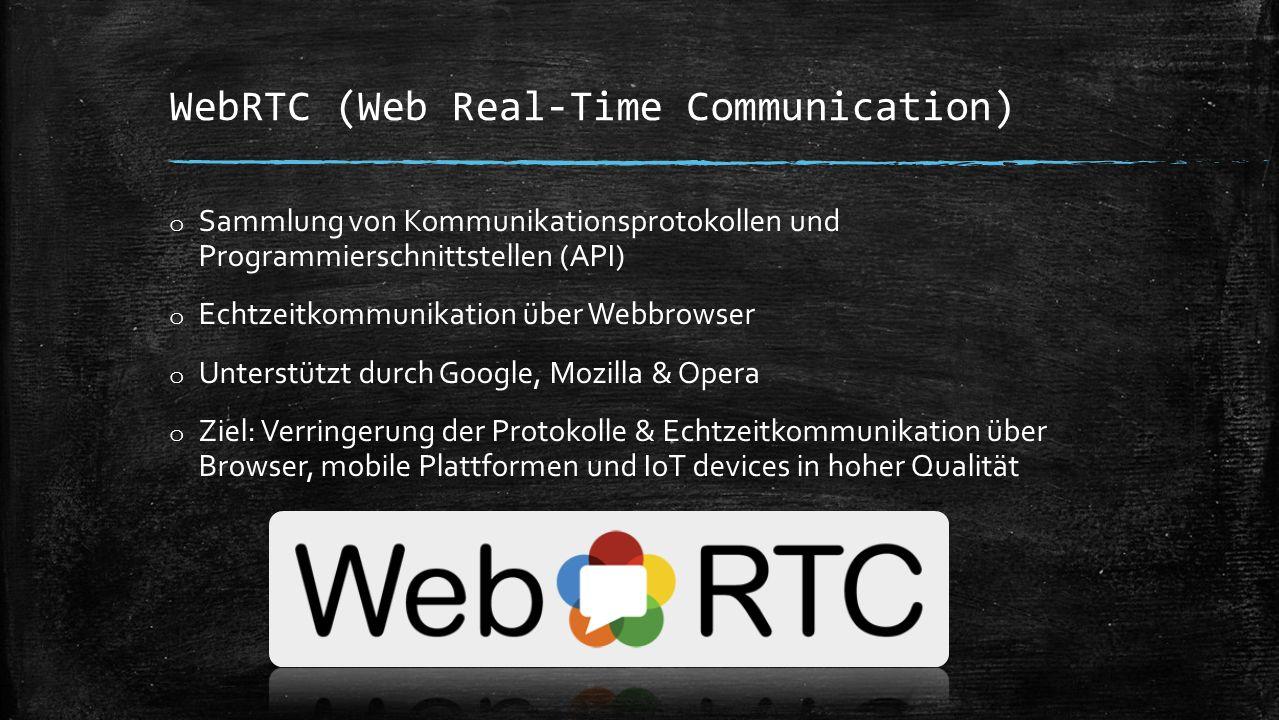 WebRTC (Web Real-Time Communication) o Sammlung von Kommunikationsprotokollen und Programmierschnittstellen (API) o Echtzeitkommunikation über Webbrowser o Unterstützt durch Google, Mozilla & Opera o Ziel: Verringerung der Protokolle & Echtzeitkommunikation über Browser, mobile Plattformen und IoT devices in hoher Qualität