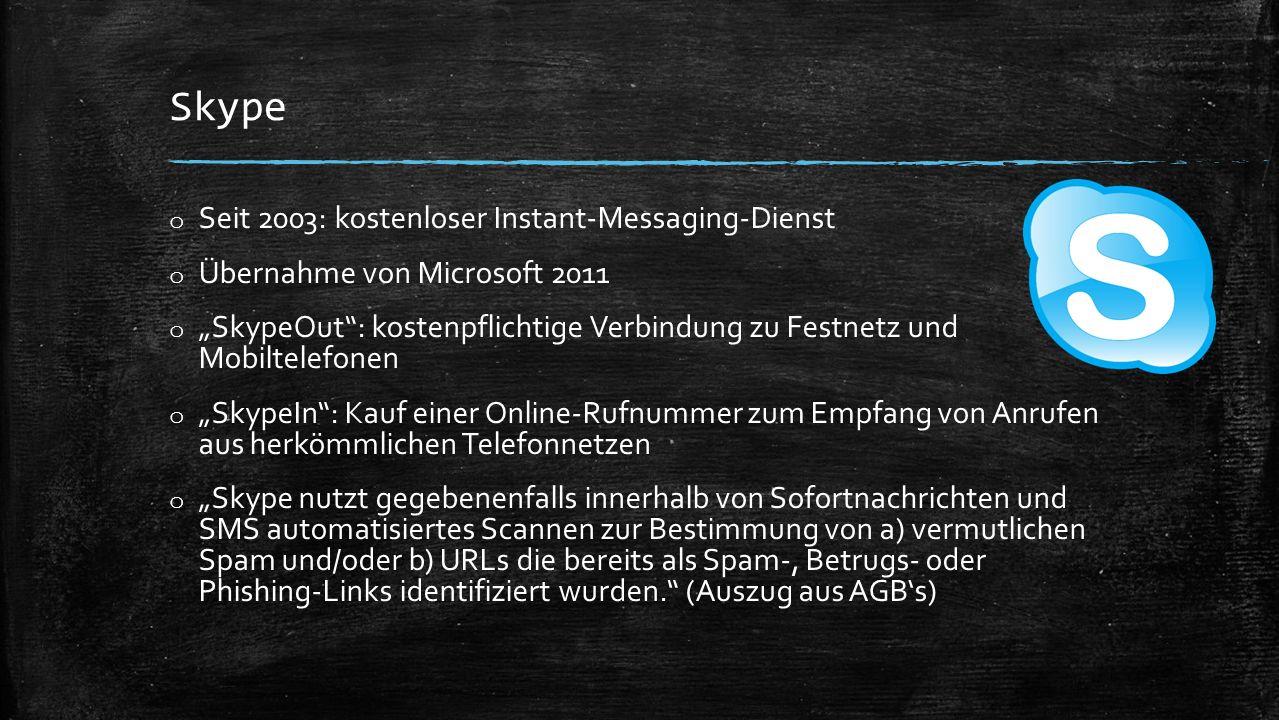 """Skype o Seit 2003: kostenloser Instant-Messaging-Dienst o Übernahme von Microsoft 2011 o """"SkypeOut : kostenpflichtige Verbindung zu Festnetz und Mobiltelefonen o """"SkypeIn : Kauf einer Online-Rufnummer zum Empfang von Anrufen aus herkömmlichen Telefonnetzen o """"Skype nutzt gegebenenfalls innerhalb von Sofortnachrichten und SMS automatisiertes Scannen zur Bestimmung von a) vermutlichen Spam und/oder b) URLs die bereits als Spam-, Betrugs- oder Phishing-Links identifiziert wurden. (Auszug aus AGB's)"""