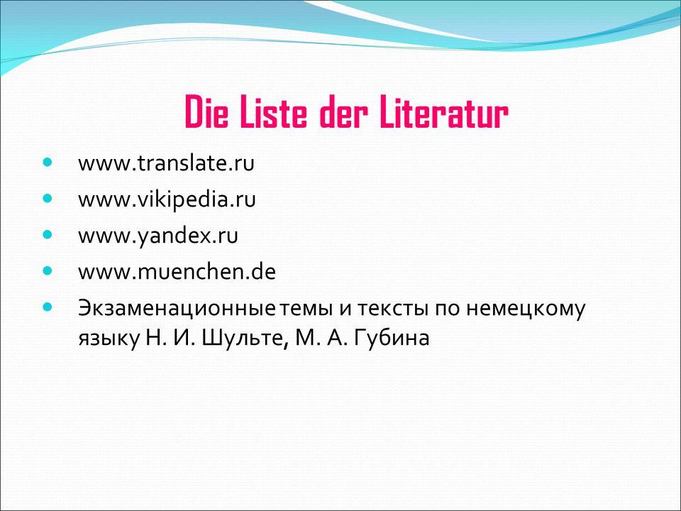 Die Liste der Literatur www.translate.ru www.vikipedia.ru www.yandex.ru www.muenchen.de Экзаменационные темы и тексты по немецкому языку Н.