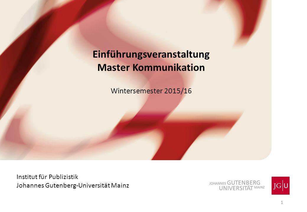 Einführungsveranstaltung Master Kommunikation Wintersemester 2015/16 Institut für Publizistik Johannes Gutenberg-Universität Mainz 1