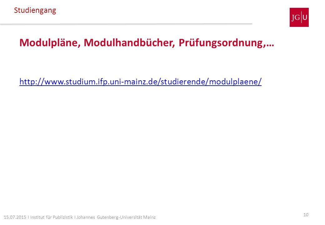 Modulpläne, Modulhandbücher, Prüfungsordnung,… http://www.studium.ifp.uni-mainz.de/studierende/modulplaene/ Studiengang 10 15.07.2015 I Institut für P