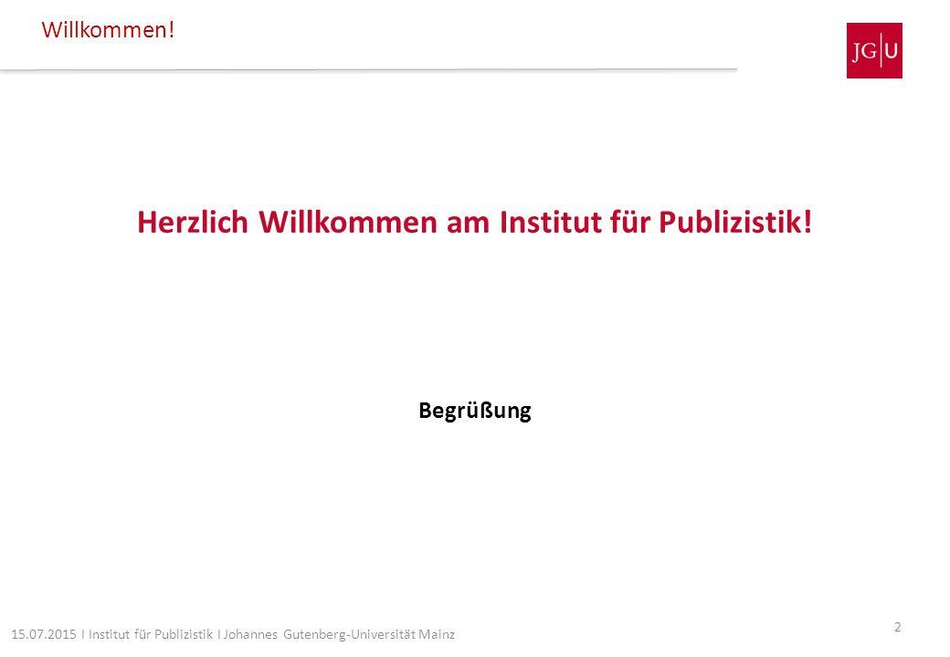 Herzlich Willkommen am Institut für Publizistik! Begrüßung Willkommen! 2 15.07.2015 I Institut für Publizistik I Johannes Gutenberg-Universität Mainz