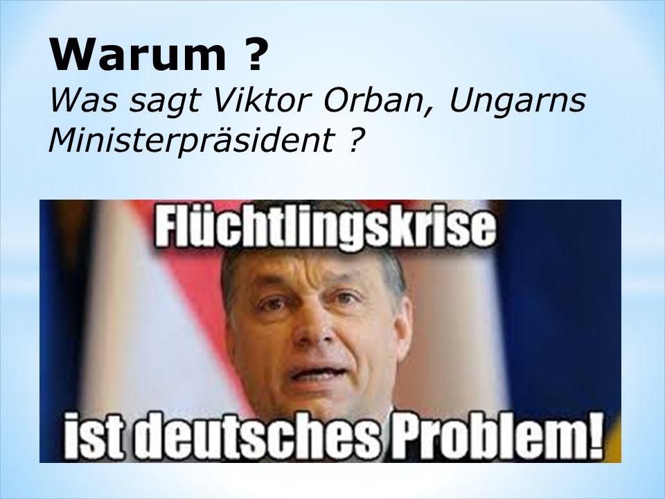 Warum ? Was sagt Viktor Orban, Ungarns Ministerpräsident ?