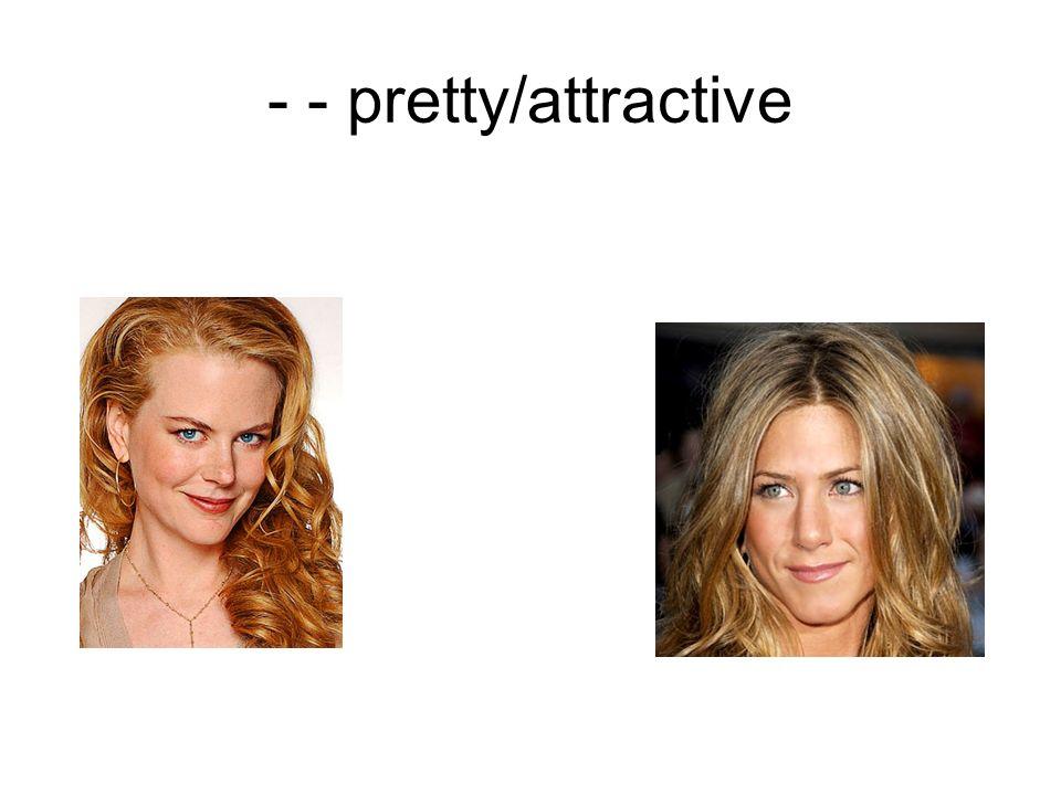 - - pretty/attractive