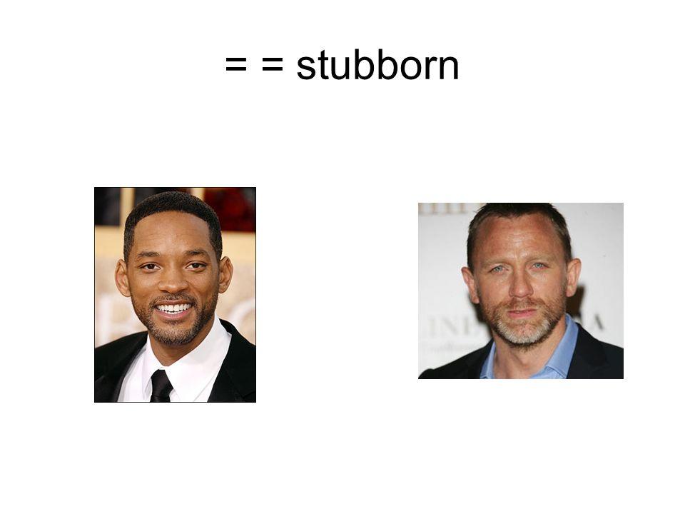 = = stubborn