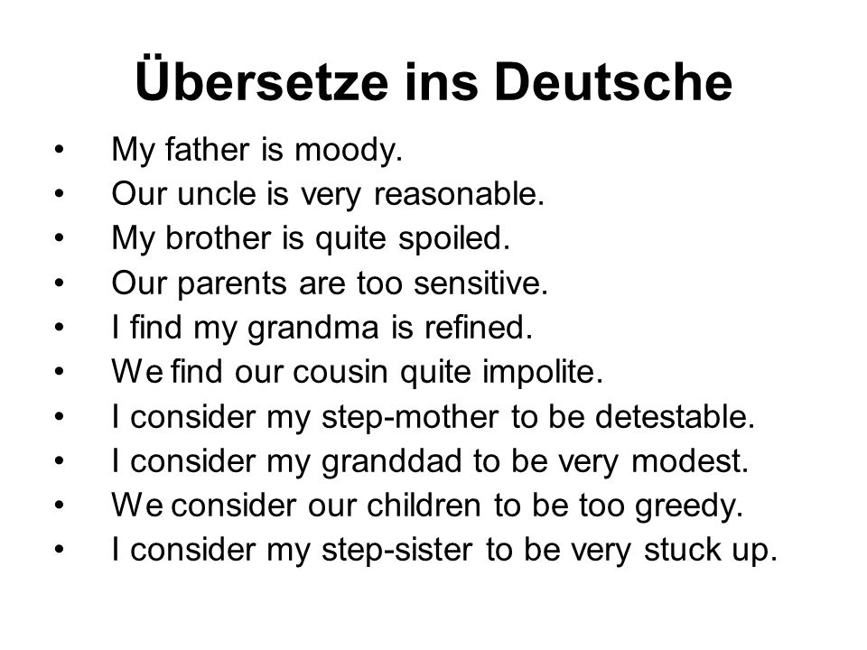 Übersetze ins Deutsche My father is moody. Our uncle is very reasonable. My brother is quite spoiled. Our parents are too sensitive. I find my grandma