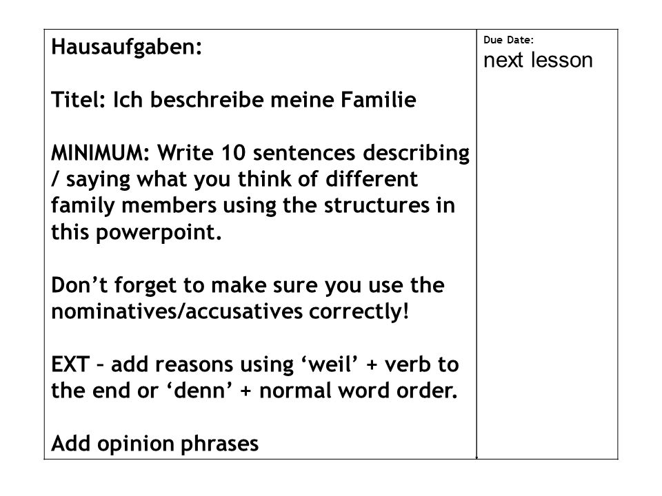 Hausaufgaben: Titel: Ich beschreibe meine Familie MINIMUM: Write 10 sentences describing / saying what you think of different family members using the structures in this powerpoint.
