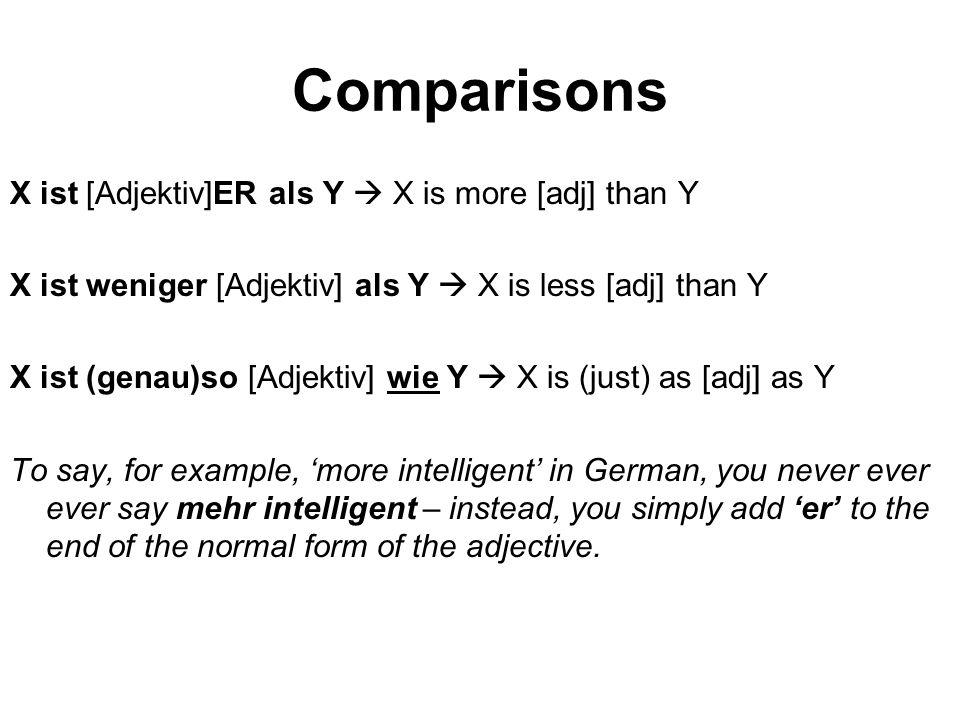 Comparisons X ist [Adjektiv]ER als Y  X is more [adj] than Y X ist weniger [Adjektiv] als Y  X is less [adj] than Y X ist (genau)so [Adjektiv] wie Y