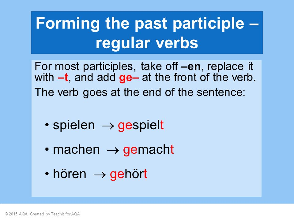 © 2015 AQA. Created by Teachit for AQA Forming the past participle – regular verbs For most participles, take off –en, replace it with –t, and add ge–