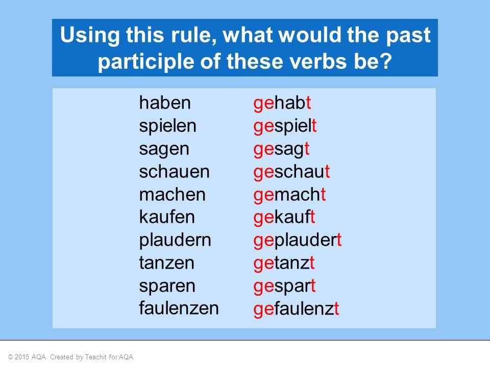 © 2015 AQA. Created by Teachit for AQA Using this rule, what would the past participle of these verbs be? haben spielen sagen schauen machen kaufen pl