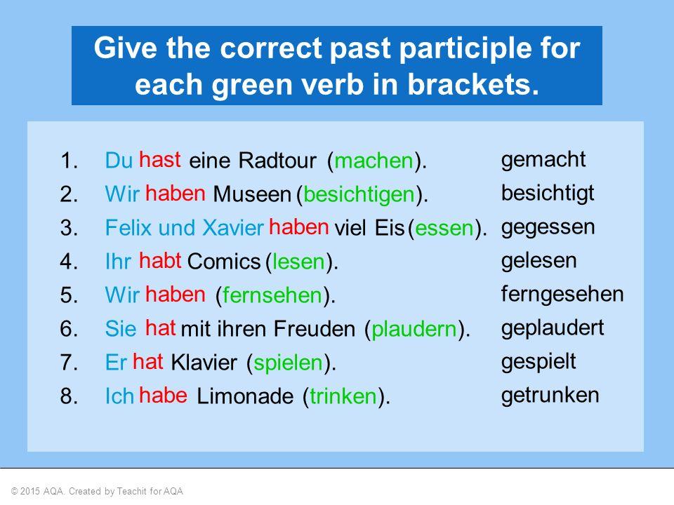 © 2015 AQA. Created by Teachit for AQA Give the correct past participle for each green verb in brackets. 1.Du eine Radtour 2.Wir Museen 3.Felix und Xa